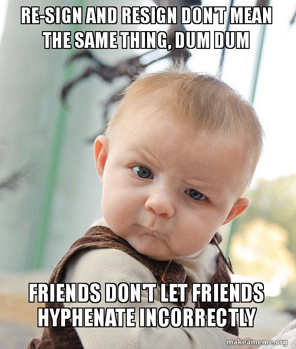 Meme with perplexed baby: re-sign and resign don't mean the same thing, dum dum. Friends don't let friends hyphenate incorrectly.